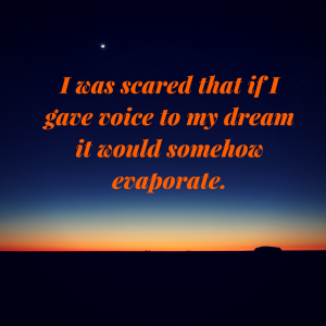 I was scared that if I gave voice to my dream it would somehow evaporate.
